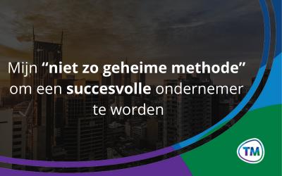 """Mijn """"niet zo geheime methode"""" om een succesvolle ondernemer te worden"""